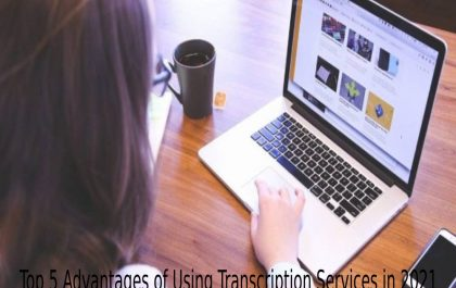 Top 5 Advantages of Using Transcription Services in 2021